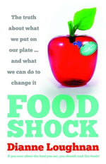 Food Shock : The Truth About What We Put On Our Plate ... And What We Can Do To Change It - Dianne Loughnan