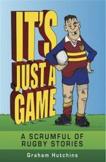 It's Just A Game : A Scrumful of Rugby Stories - Graham Hutchins