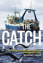 The Catch : How Fishing Companies Reinvented Slavery and Plunder the Oceans - Michael Field