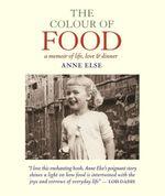 The Colour of Food : A Memoir of Life, Love & Dinner - Anne Else