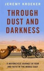 Through Dust and Darkness : A Motorcycle Journey of Fear and Faith in the Middle East - Jeremy Kroeker