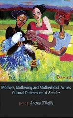 Mothers, Mothering and Motherhood Across Cultural Differences : A Reader