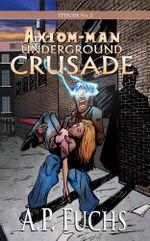 Underground Crusade : A Superhero Novel [Axiom-man Saga Episode No. 2] - A.P. Fuchs
