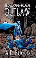Outlaw : A Superhero Novel [Axiom-Man Saga Book 4] - A.P. Fuchs