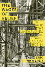 The Wages of Relief : Cities and the Unemployed in Prairie Canada, 1929-39 - Erik Strikwerda