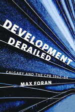 Development Derailed : Calgary and the CPR , 1962-64 - Max Foran