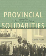 Provincial Solidarities : A History of the New Brunswick Federation of Labour - David Frank