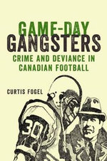 Game-Day Gangsters : Crime and Deviance in Canadian Football - Curtis Fogel