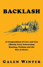 Backlash : A Compendium of Lore and Lies (Mostly Lies) Concerning Hunting, Fishing and the Out of Doors - Galen Winter