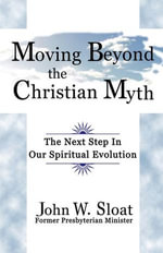 Moving Beyond the Christian Myth : The Next Step in Our Spiritual Evolution - John W. Sloat