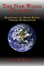 The New World Oligarchy : Destroying the United States Through Globalization, A Novel - John R. Krismer
