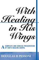 With Healing in His Wings : A Complete and Concise Presentation of God's Healing Gospel - Douglas H. Pessoni