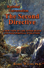 Rational Universalism, the Second Directive : A New View of Life After Death and Our Spiritual Evolution - Barry Wachs