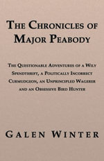 The Chronicles of Major Peabody : The Questionable Adventures of a Wily Spendthrift, a Politically Incorrect Curmudgeon, an Unprincipled Wagerer and an - Galen Winter