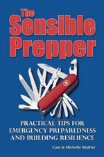 The Sensible Prepper : Practical Tips for Emergency Preparedness and Building Resilience - Cam Mather