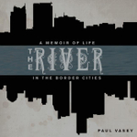 The River : A Memoir of Life in the Border Cities - Paul Vasey