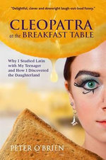 Cleopatra at the Breakfast Table : Why I Studied Latin with My Teenager and How I Discovered the Daughterland - Peter O'Brien