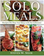 Solo Meals : Recipes the Way You Shop?with No Leftovers! - Steven W Siler