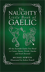 The Naughty Little Book of Gaelic : All the Scottish Gaelic You Need to Curse, Swear, Drink, Smoke and Fool Around - Michael Newton