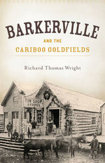 Barkerville and the Cariboo Goldfields - Richard Wright