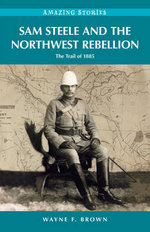 Sam Steele and the Northwest Rebellion : The Trail of 1885 - Wayne F Brown
