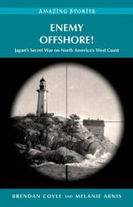 Enemy Offshore! : Japan's Secret War on North America's West Coast Amazing Stories - Brendan Coyle