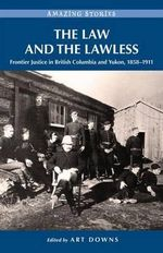 The Law and the Lawless : Frontier Justice in British Columbia and Yukon, 1858-1911