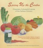 Spicing Up the Cariboo : Characters, Cultures & Cuisine of the Cariboo Chilcotin - Margaret Anne Enders