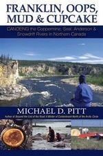 Franklin, OOPS, Mud & Cupcake : Canoeing the Coppermine, Seal, Anderson & Snowdrift Rivers in Northern Canada - Michael D Pitt