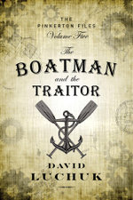 The Boatman and the Traitor : The Pinkerton Files, Volume 5 - David Luchuk