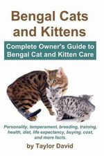Bengal Cats and Kittens : Complete Owner's Guide to Bengal Cat and Kitten Care: Personality, Temperament, Breeding, Training, Health, Diet, Life - Taylor David