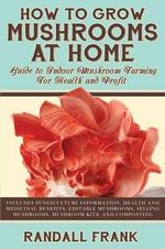 How to Grow Mushrooms at Home : Guide to Indoor Mushroom Farming for Health and Profit - Randall Frank