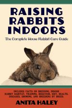 Raising Rabbits Indoors : The Complete House Rabbit Care Guide - Anita Haley