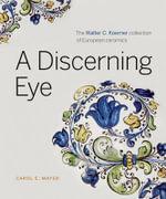 A Discerning Eye : The Walter C. Koerner Collection of European Ceramics - Carol E. Mayer