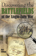 Discovering the Battlefields of the Anglo-Zulu War - Ken Gillings