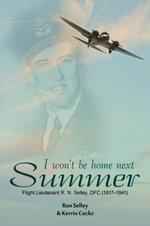 I Won't Be Home Next Summer : Flight Lieutenant R.N. Selley DFC (1917-1941) - Ron Selley