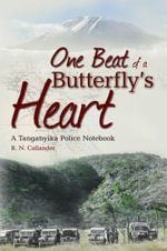 One Beat of a Butterfly's Heart : A Tanganyika Police Notebook - Ronald Callander