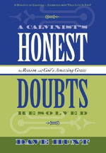 A Calvinist's Honest Doubts Resolved : By Reason and God's Amazing Grace - David Hunt