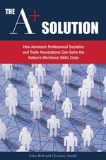 A+ Solution : How America's Professional Societies & Trade Associations Can Solve the Nation's Workforce Skills Crisis - John Bell