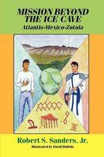 Mission Beyond the Ice Cave : Atlantis-Mexico-Zotola - Robert S. Sanders