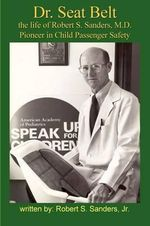 Dr. Seat Belt : The Life of Robert S. Sanders, MD, Pioneer in Child Passenger Safety - Robert S Sanders, Jr