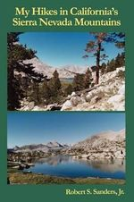 My Hikes in California's Sierra Nevada Mountains - Jr, Robert, S. Sanders