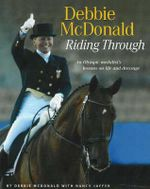Debbie McDonald Riding Through : An Olympic Medalist's Lessons on Life and Dressage - Debbie McDonald