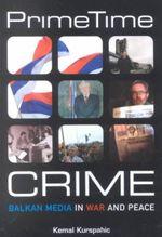 Prime Time Crime : Balkan Media in War and Peace - Kemal Kurspahic