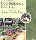 Dog Friendly Gardens, Garden Friendly Dogs : The Garden Design Book for the Twenty-First Centur... - Cheryl S Smith