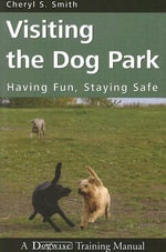 Visiting the Dog Park : Having Fun, Staying Safe: A Dogwise Training Manual - Cheryl S Smith