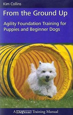From the Ground Up : Agility Foundation Training for Puppies and Beginner Dogs - Kim Collins