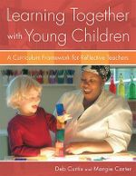 Learning Together with Young Children : A Curriculum Framework for Reflective Teachers : 1st Edition - Deb Curtis