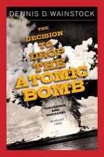 The Decision to Drop the Atomic Bomb : Hiroshima and Nagasaki: August 1945 - Dennis D. Wainstock