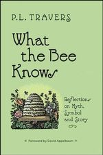 What the Bee Knows : Reflections on Myth, Symbol and Story - P. L. Travers